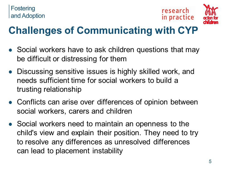 Challenges of Communicating with CYP Social workers have to ask children questions that may be difficult or distressing for them Discussing sensitive issues is highly skilled work, and needs sufficient time for social workers to build a trusting relationship Conflicts can arise over differences of opinion between social workers, carers and children Social workers need to maintain an openness to the child s view and explain their position.