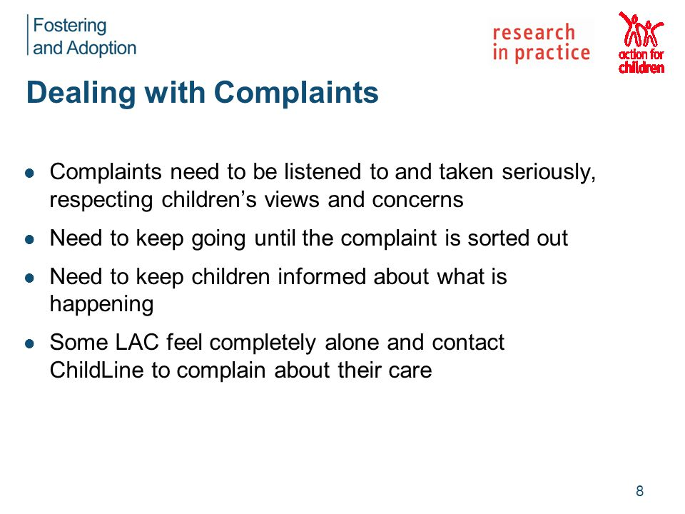 Dealing with Complaints Complaints need to be listened to and taken seriously, respecting children's views and concerns Need to keep going until the complaint is sorted out Need to keep children informed about what is happening Some LAC feel completely alone and contact ChildLine to complain about their care 8