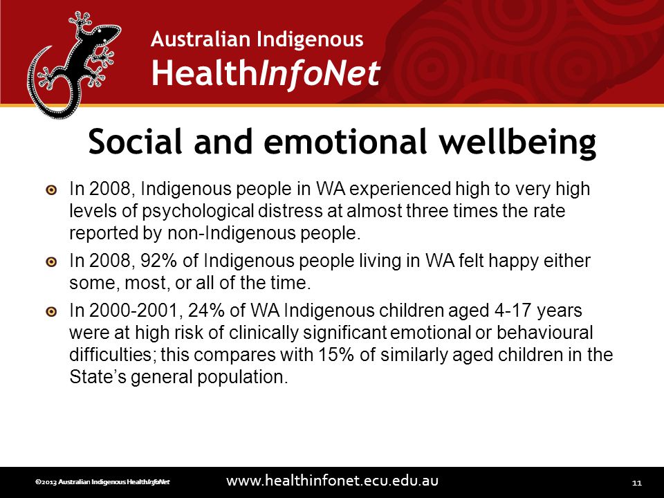 11 www.healthinfonet.ecu.edu.au Australian Indigenous HealthInfoNet ©2013 Australian Indigenous HealthInfoNet©2012 Australian Indigenous HealthInfoNet Social and emotional wellbeing In 2008, Indigenous people in WA experienced high to very high levels of psychological distress at almost three times the rate reported by non-Indigenous people.