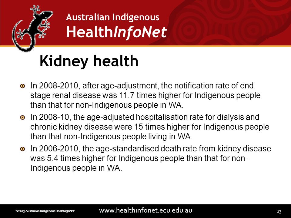 13 www.healthinfonet.ecu.edu.au Australian Indigenous HealthInfoNet ©2013 Australian Indigenous HealthInfoNet©2012 Australian Indigenous HealthInfoNet Kidney health In 2008-2010, after age-adjustment, the notification rate of end stage renal disease was 11.7 times higher for Indigenous people than that for non-Indigenous people in WA.