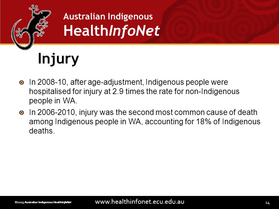 14 www.healthinfonet.ecu.edu.au Australian Indigenous HealthInfoNet ©2013 Australian Indigenous HealthInfoNet©2012 Australian Indigenous HealthInfoNet Injury In 2008-10, after age-adjustment, Indigenous people were hospitalised for injury at 2.9 times the rate for non-Indigenous people in WA.