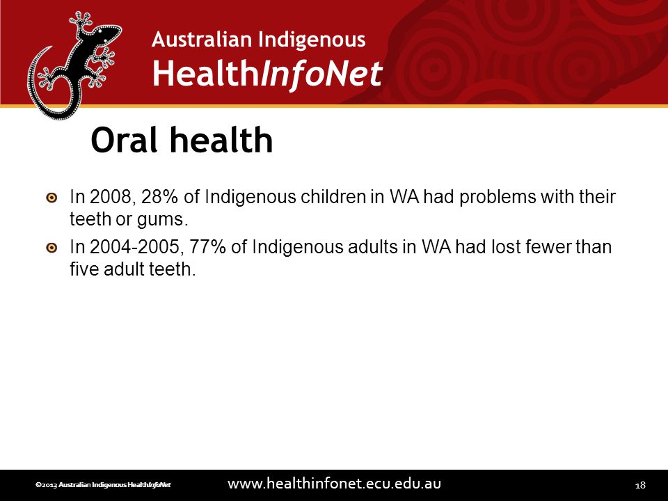18 www.healthinfonet.ecu.edu.au Australian Indigenous HealthInfoNet ©2013 Australian Indigenous HealthInfoNet©2012 Australian Indigenous HealthInfoNet Oral health In 2008, 28% of Indigenous children in WA had problems with their teeth or gums.
