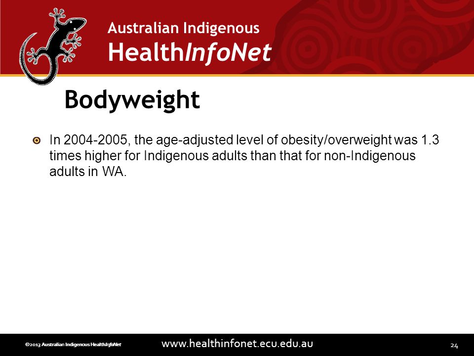24 www.healthinfonet.ecu.edu.au Australian Indigenous HealthInfoNet ©2013 Australian Indigenous HealthInfoNet©2012 Australian Indigenous HealthInfoNet Bodyweight In 2004-2005, the age-adjusted level of obesity/overweight was 1.3 times higher for Indigenous adults than that for non-Indigenous adults in WA.