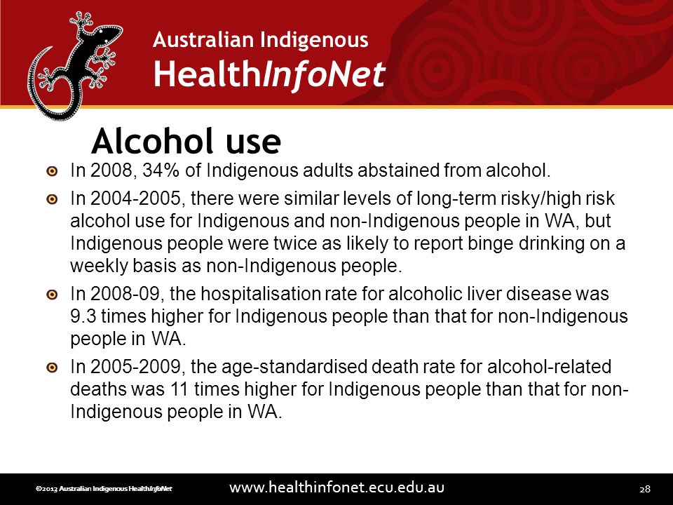 28 www.healthinfonet.ecu.edu.au Australian Indigenous HealthInfoNet ©2013 Australian Indigenous HealthInfoNet©2012 Australian Indigenous HealthInfoNet Alcohol use In 2008, 34% of Indigenous adults abstained from alcohol.