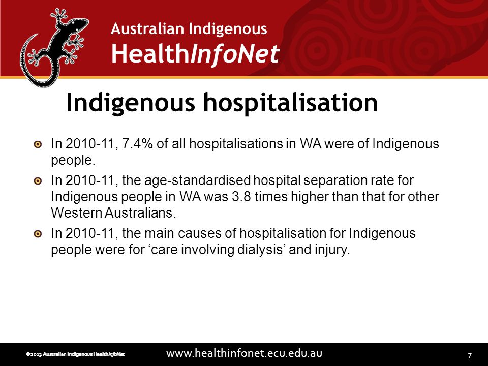 7 www.healthinfonet.ecu.edu.au Australian Indigenous HealthInfoNet ©2013 Australian Indigenous HealthInfoNet©2012 Australian Indigenous HealthInfoNet Indigenous hospitalisation In 2010-11, 7.4% of all hospitalisations in WA were of Indigenous people.