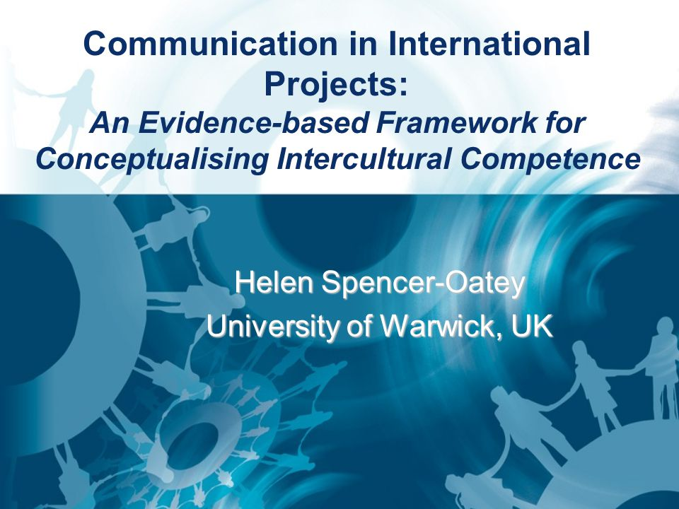 Communication in International Projects: An Evidence-based Framework for Conceptualising Intercultural Competence Helen Spencer-Oatey University of Warwick, UK