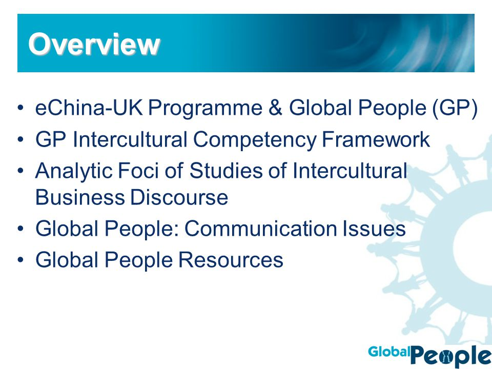 eChina-UK Programme & Global People (GP) GP Intercultural Competency Framework Analytic Foci of Studies of Intercultural Business Discourse Global People: Communication Issues Global People Resources OverviewOverview