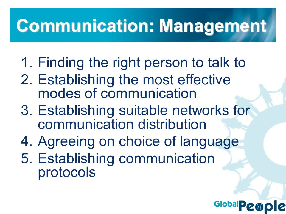 1.Finding the right person to talk to 2.Establishing the most effective modes of communication 3.Establishing suitable networks for communication distribution 4.Agreeing on choice of language 5.Establishing communication protocols Communication: Management