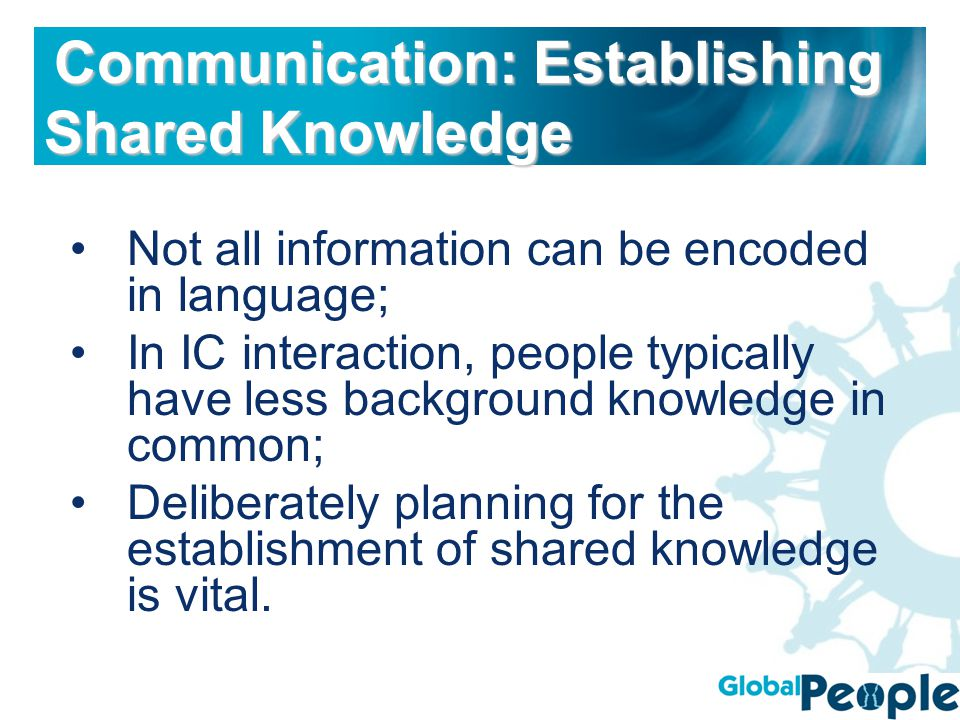 Not all information can be encoded in language; In IC interaction, people typically have less background knowledge in common; Deliberately planning for the establishment of shared knowledge is vital.