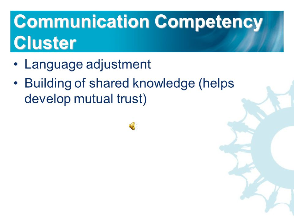 Language adjustment Building of shared knowledge (helps develop mutual trust) Communication Competency Cluster