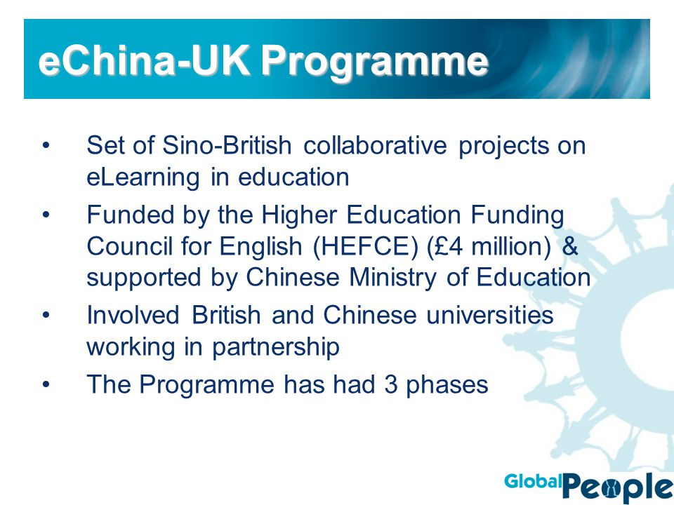 Set of Sino-British collaborative projects on eLearning in education Funded by the Higher Education Funding Council for English (HEFCE) (£4 million) & supported by Chinese Ministry of Education Involved British and Chinese universities working in partnership The Programme has had 3 phases eChina-UK Programme