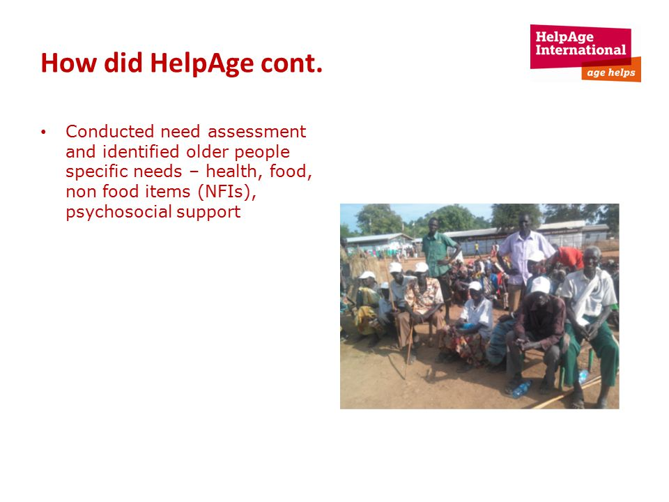 How did HelpAge cont. Conducted need assessment and identified older people specific needs – health, food, non food items (NFIs), psychosocial support