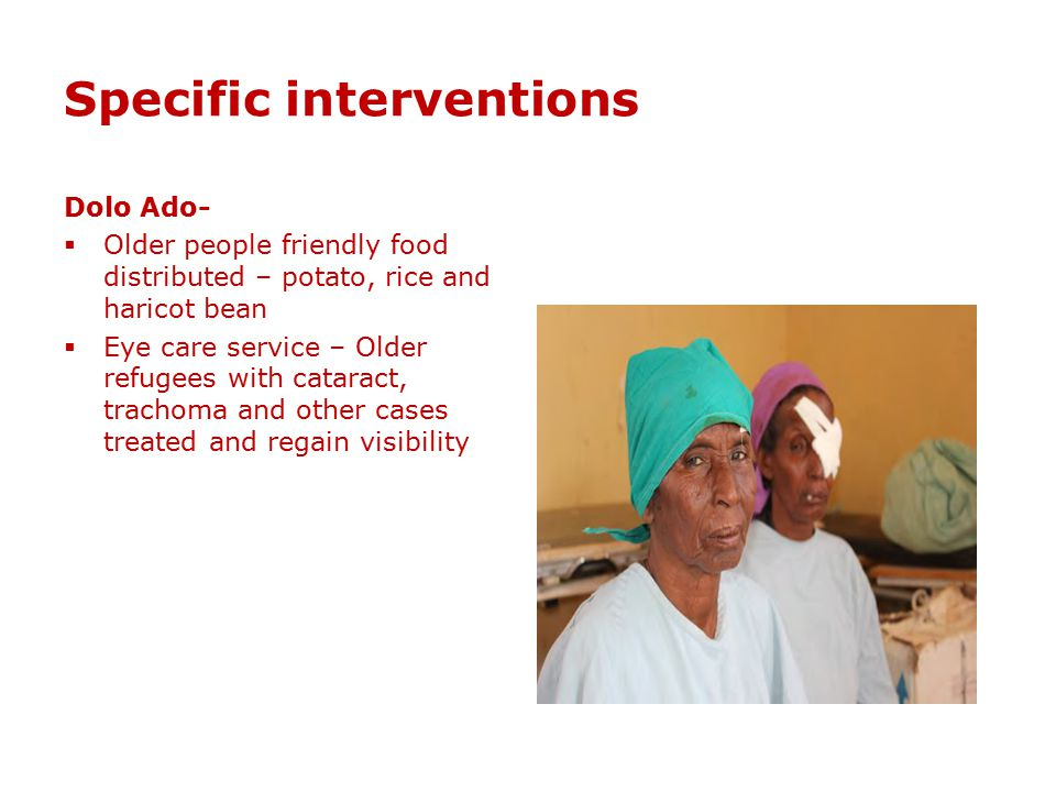 Specific interventions Dolo Ado-  Older people friendly food distributed – potato, rice and haricot bean  Eye care service – Older refugees with cat