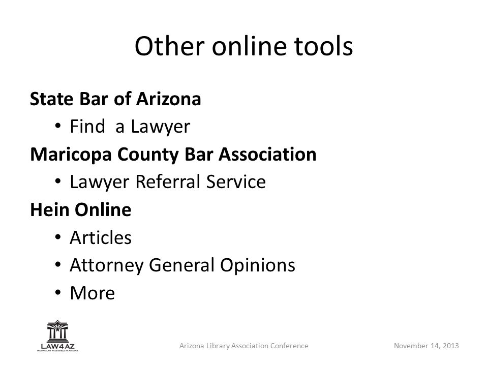 Arizona Library Association ConferenceNovember 14, 2013 Other online tools State Bar of Arizona Find a Lawyer Maricopa County Bar Association Lawyer Referral Service Hein Online Articles Attorney General Opinions More
