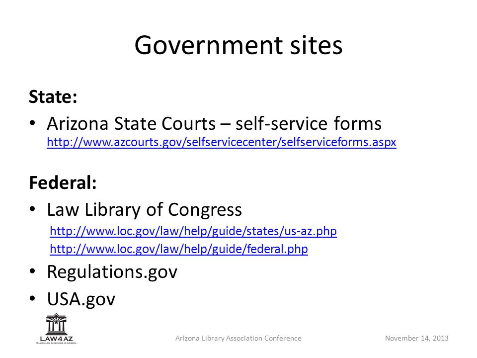 Arizona Library Association ConferenceNovember 14, 2013 State: Arizona State Courts – self-service forms http://www.azcourts.gov/selfservicecenter/selfserviceforms.aspx http://www.azcourts.gov/selfservicecenter/selfserviceforms.aspx Federal: Law Library of Congress http://www.loc.gov/law/help/guide/states/us-az.php http://www.loc.gov/law/help/guide/federal.php Regulations.gov USA.gov Government sites