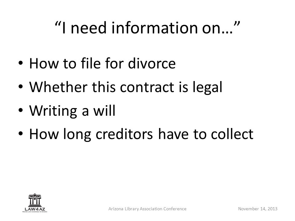 Arizona Library Association ConferenceNovember 14, 2013 I need information on… How to file for divorce Whether this contract is legal Writing a will How long creditors have to collect