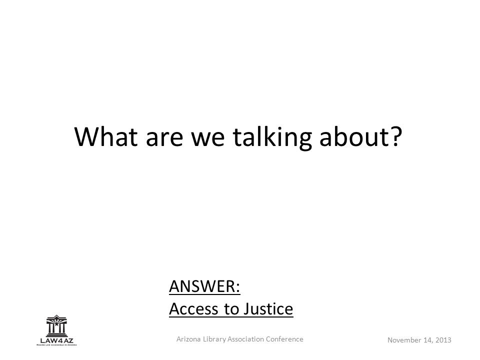 November 14, 2013 Arizona Library Association Conference What are we talking about? ANSWER: Access to Justice