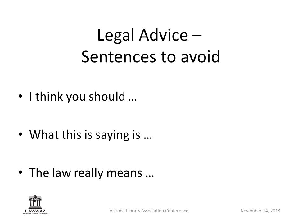 Arizona Library Association ConferenceNovember 14, 2013 Legal Advice – Sentences to avoid I think you should … What this is saying is … The law really means …