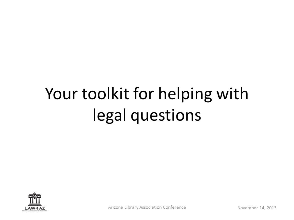 November 14, 2013 Arizona Library Association Conference Your toolkit for helping with legal questions