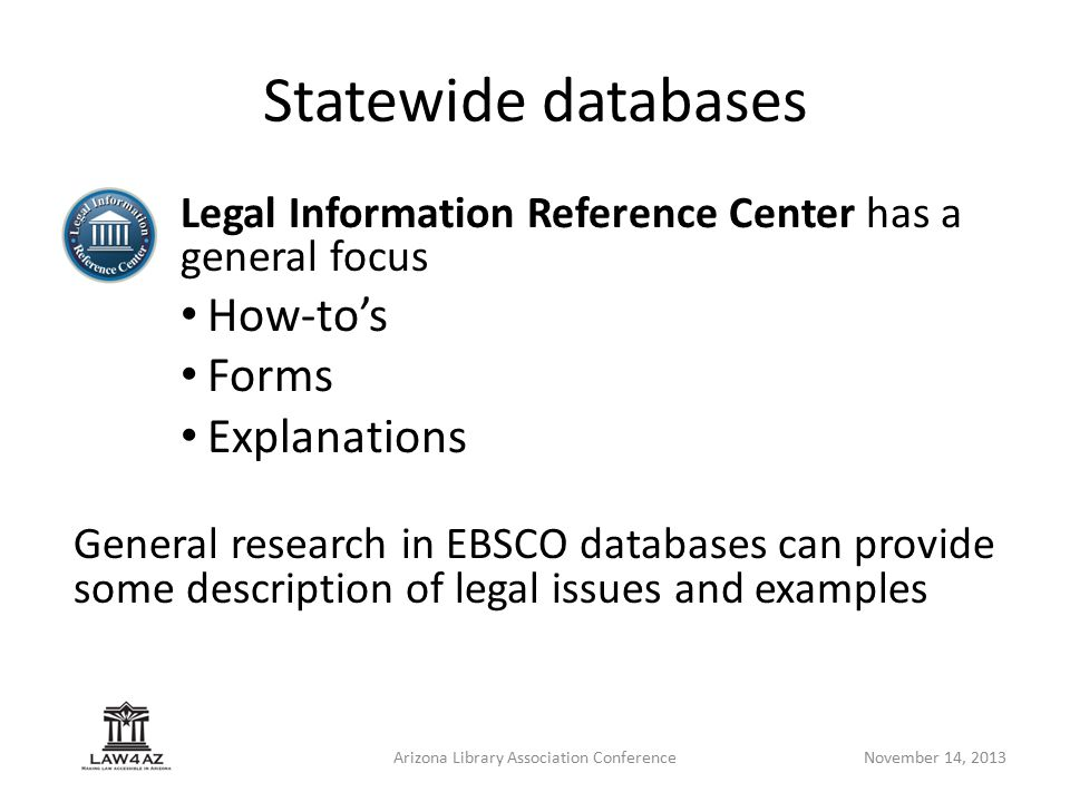 Arizona Library Association ConferenceNovember 14, 2013 Statewide databases Legal Information Reference Center has a general focus How-to's Forms Expl