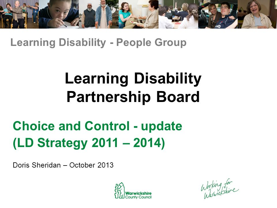 LD Strategy Action Plan - refresh 2013 Choice and Control 1.Developing Personal Budget amounts for individuals: People with a Learning Disabilities are now being assessed more quickly - (receiving a more responsive service) The Direct Payments Support Team helps to support people by visiting and explaining the benefits of having a Personal Budget.