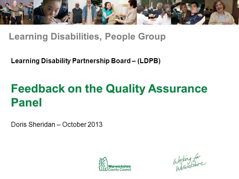 Learning Disability Partnership Board – (LDPB) Feedback on the Quality Assurance Panel Doris Sheridan – October 2013 Learning Disabilities, People Group