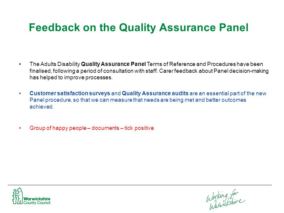 Feedback on the Quality Assurance Panel The Adults Disability Quality Assurance Panel Terms of Reference and Procedures have been finalised, following a period of consultation with staff.
