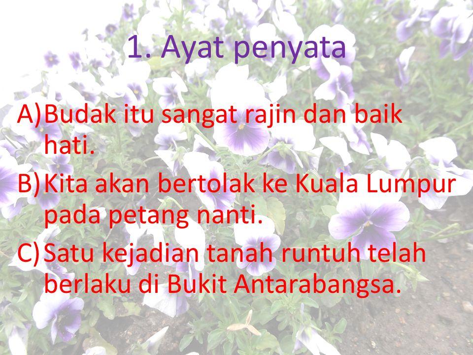 1. Ayat penyata A)Budak itu sangat rajin dan baik hati. B)Kita akan bertolak ke Kuala Lumpur pada petang nanti. C)Satu kejadian tanah runtuh telah ber