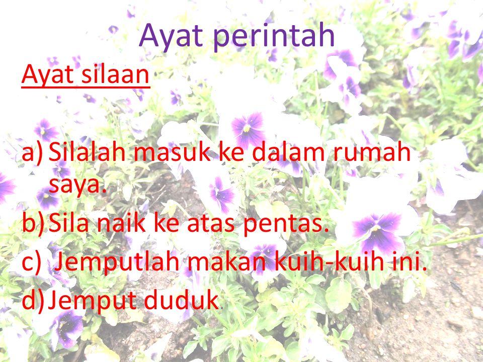 Ayat perintah Ayat silaan a)Silalah masuk ke dalam rumah saya. b)Sila naik ke atas pentas. c) Jemputlah makan kuih-kuih ini. d)Jemput duduk.
