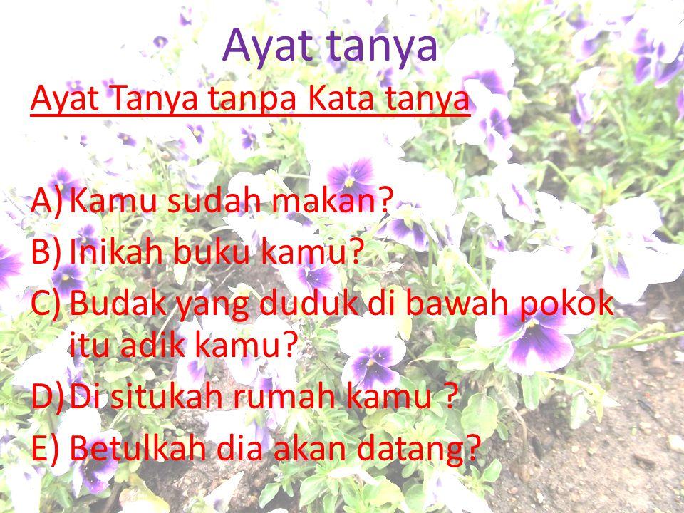 Ayat tanya Ayat Tanya tanpa Kata tanya A)Kamu sudah makan? B)Inikah buku kamu? C)Budak yang duduk di bawah pokok itu adik kamu? D)Di situkah rumah kam