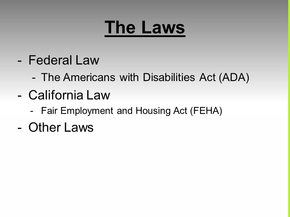 The Laws -Federal Law -The Americans with Disabilities Act (ADA) -California Law -Fair Employment and Housing Act (FEHA) -Other Laws