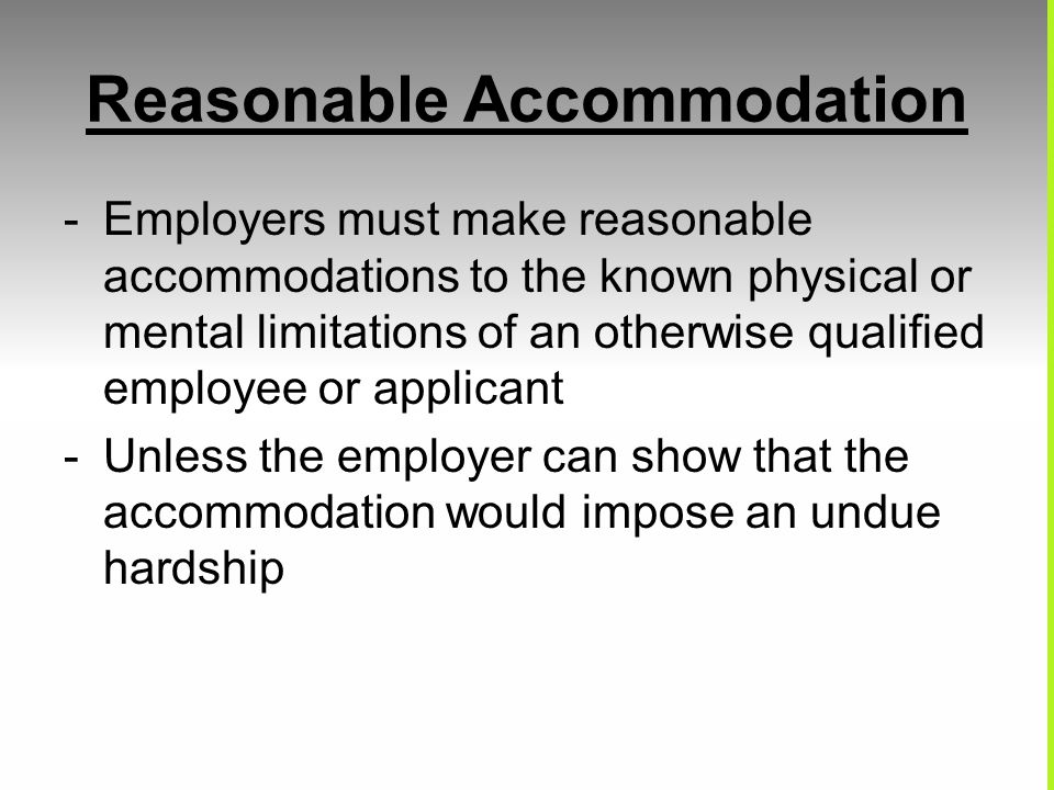 Reasonable Accommodation -Employers must make reasonable accommodations to the known physical or mental limitations of an otherwise qualified employee or applicant -Unless the employer can show that the accommodation would impose an undue hardship