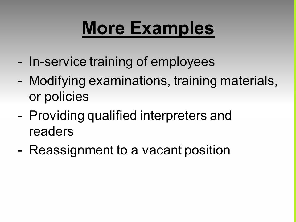 More Examples -In-service training of employees -Modifying examinations, training materials, or policies -Providing qualified interpreters and readers -Reassignment to a vacant position