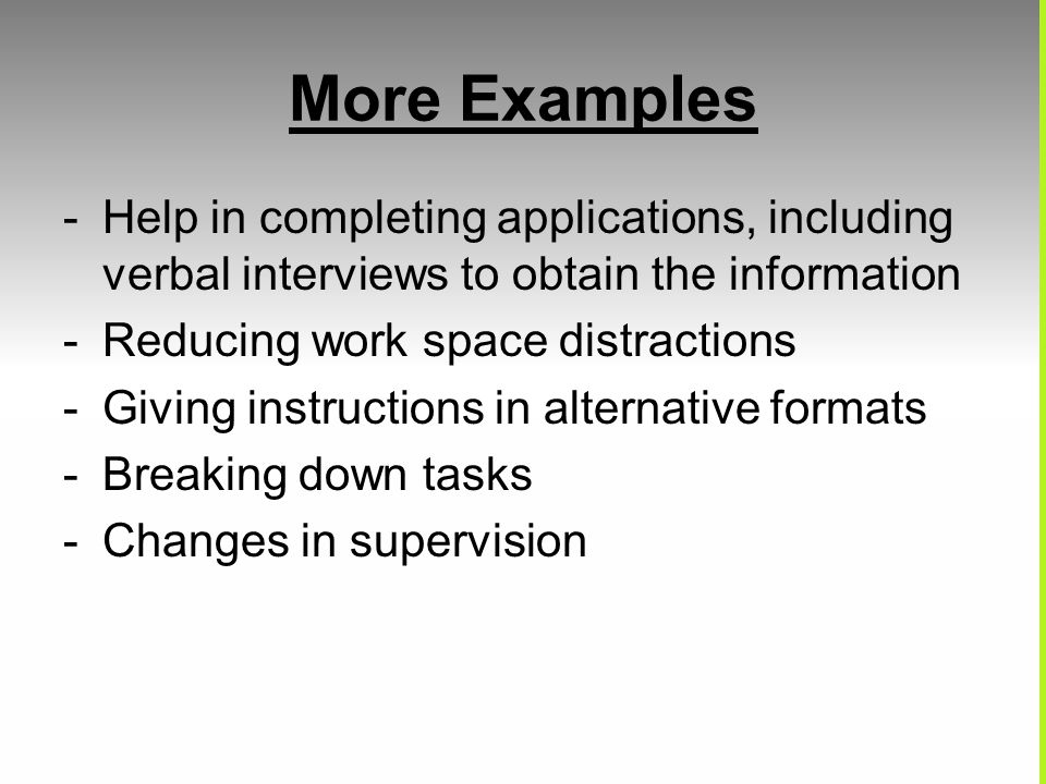More Examples - Help in completing applications, including verbal interviews to obtain the information - Reducing work space distractions - Giving instructions in alternative formats - Breaking down tasks - Changes in supervision