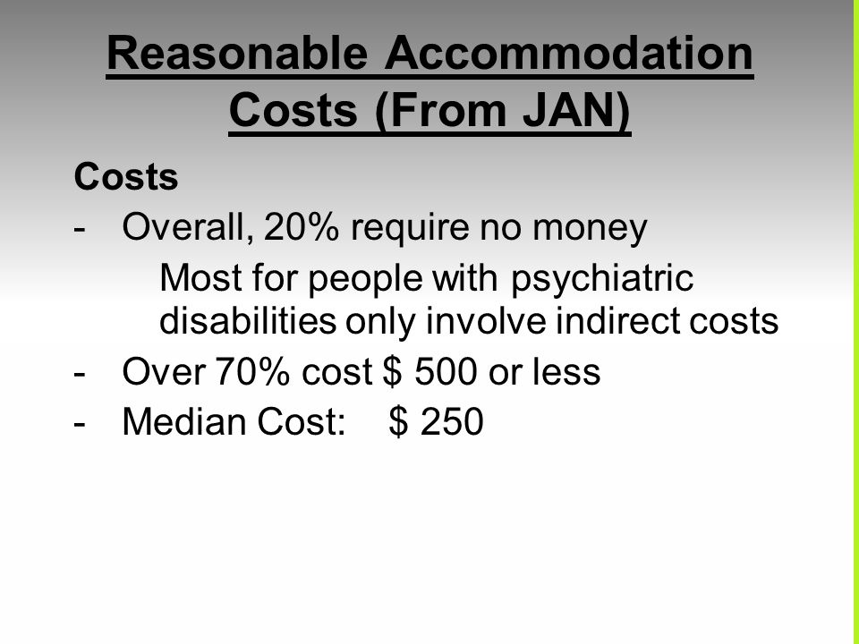 Reasonable Accommodation Costs (From JAN) Costs -Overall, 20% require no money Most for people with psychiatric disabilities only involve indirect costs -Over 70% cost $ 500 or less -Median Cost: $ 250