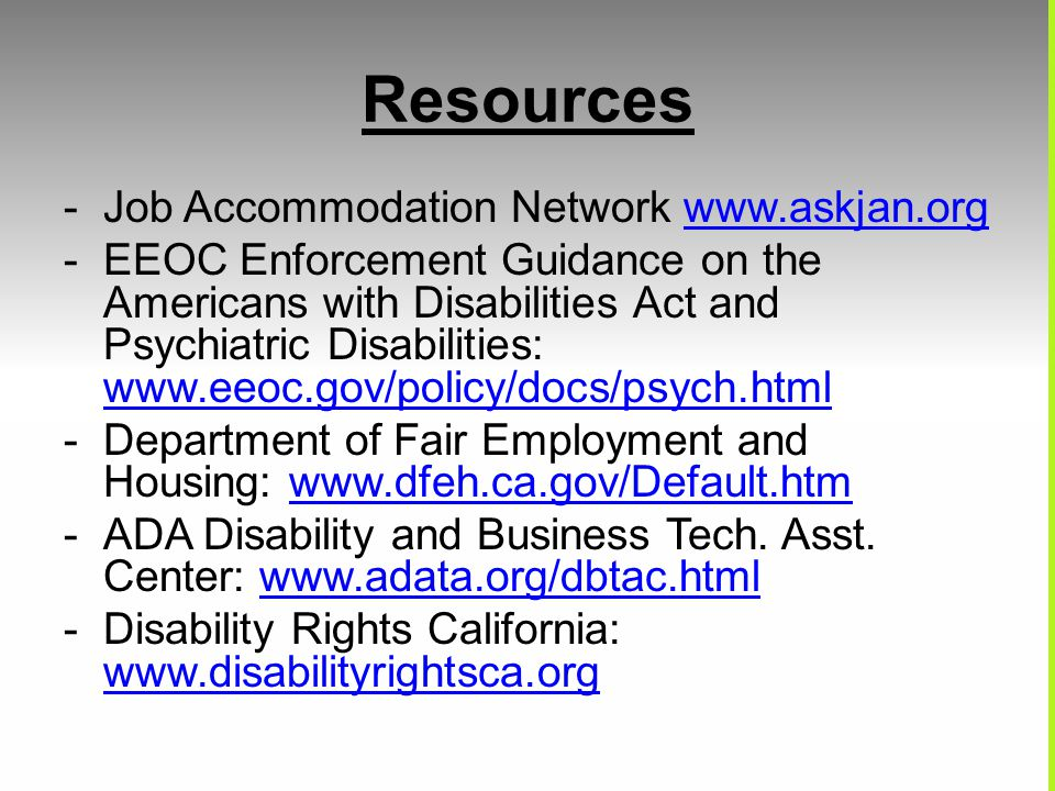 Resources -Job Accommodation Network www.askjan.orgwww.askjan.org -EEOC Enforcement Guidance on the Americans with Disabilities Act and Psychiatric Disabilities: www.eeoc.gov/policy/docs/psych.html www.eeoc.gov/policy/docs/psych.html -Department of Fair Employment and Housing: www.dfeh.ca.gov/Default.htmwww.dfeh.ca.gov/Default.htm -ADA Disability and Business Tech.