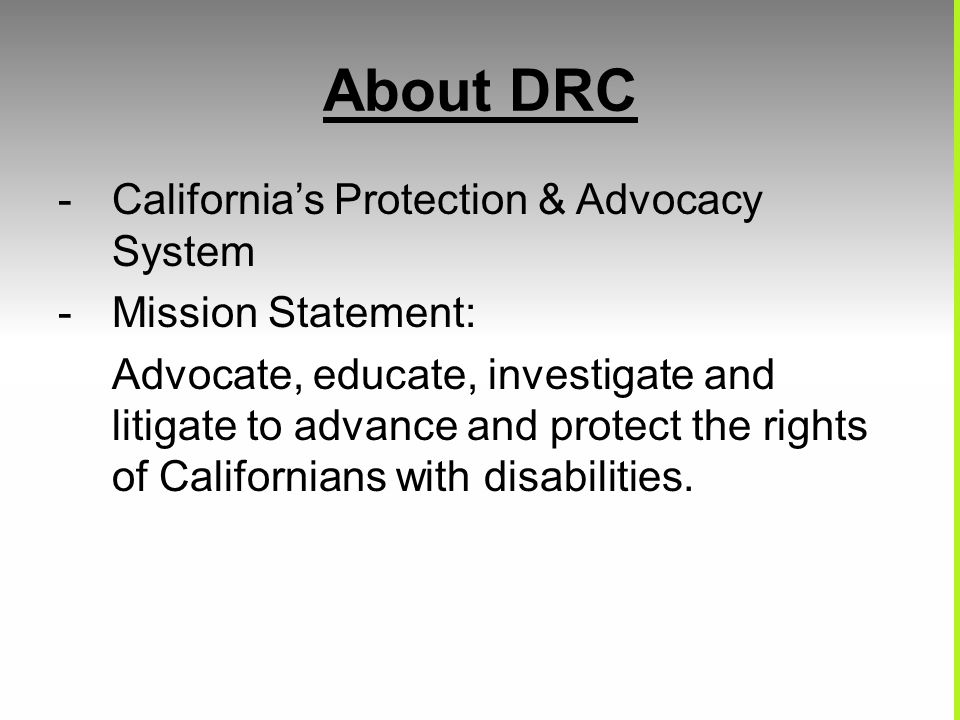 About DRC -California's Protection & Advocacy System -Mission Statement: Advocate, educate, investigate and litigate to advance and protect the rights of Californians with disabilities.