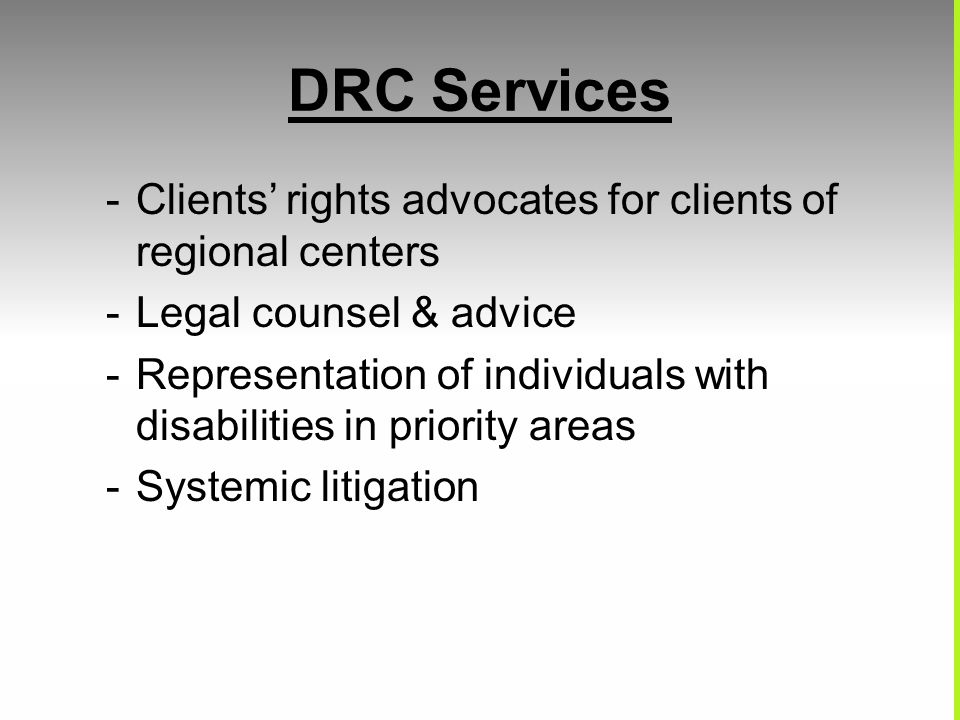 DRC Services -Clients' rights advocates for clients of regional centers -Legal counsel & advice -Representation of individuals with disabilities in priority areas -Systemic litigation