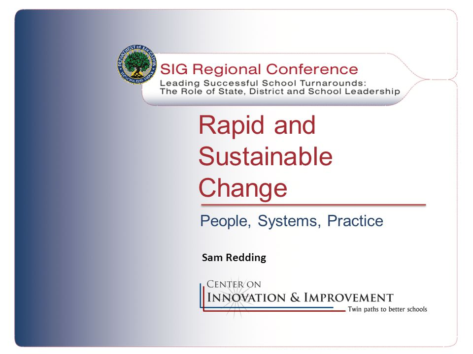 Rapid and Sustainable Change People, Systems, Practice Sam Redding