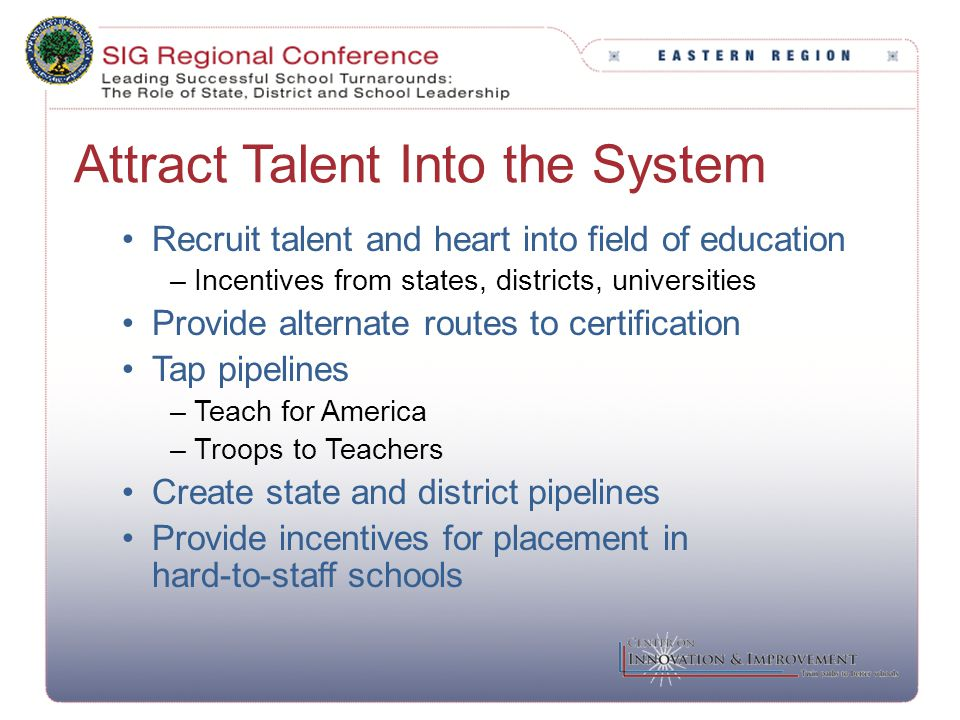 Attract Talent Into the System Recruit talent and heart into field of education –Incentives from states, districts, universities Provide alternate rou