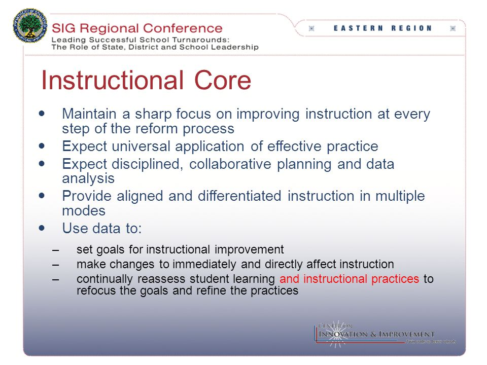 Instructional Core Maintain a sharp focus on improving instruction at every step of the reform process Expect universal application of effective pract