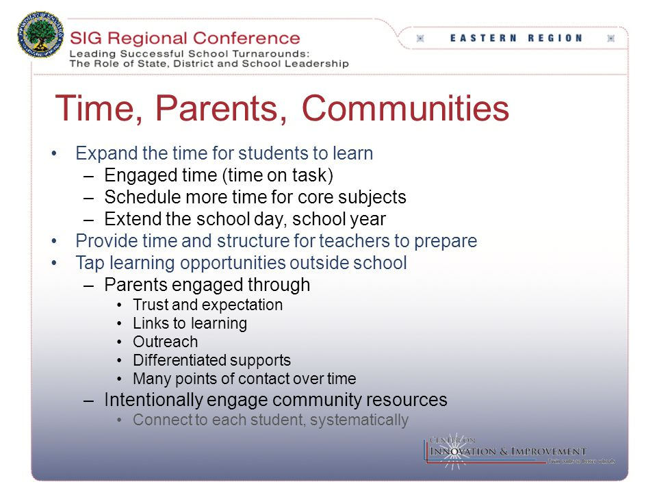Time, Parents, Communities Expand the time for students to learn –Engaged time (time on task) –Schedule more time for core subjects –Extend the school