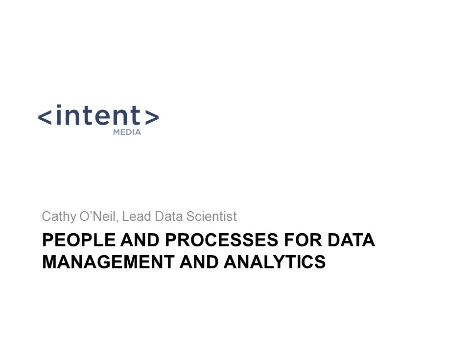 PEOPLE AND PROCESSES FOR DATA MANAGEMENT AND ANALYTICS Cathy O'Neil, Lead Data Scientist