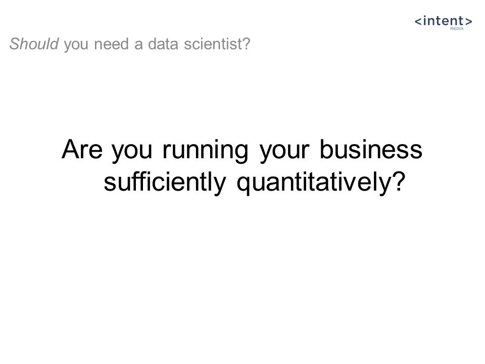 Are you running your business sufficiently quantitatively Should you need a data scientist