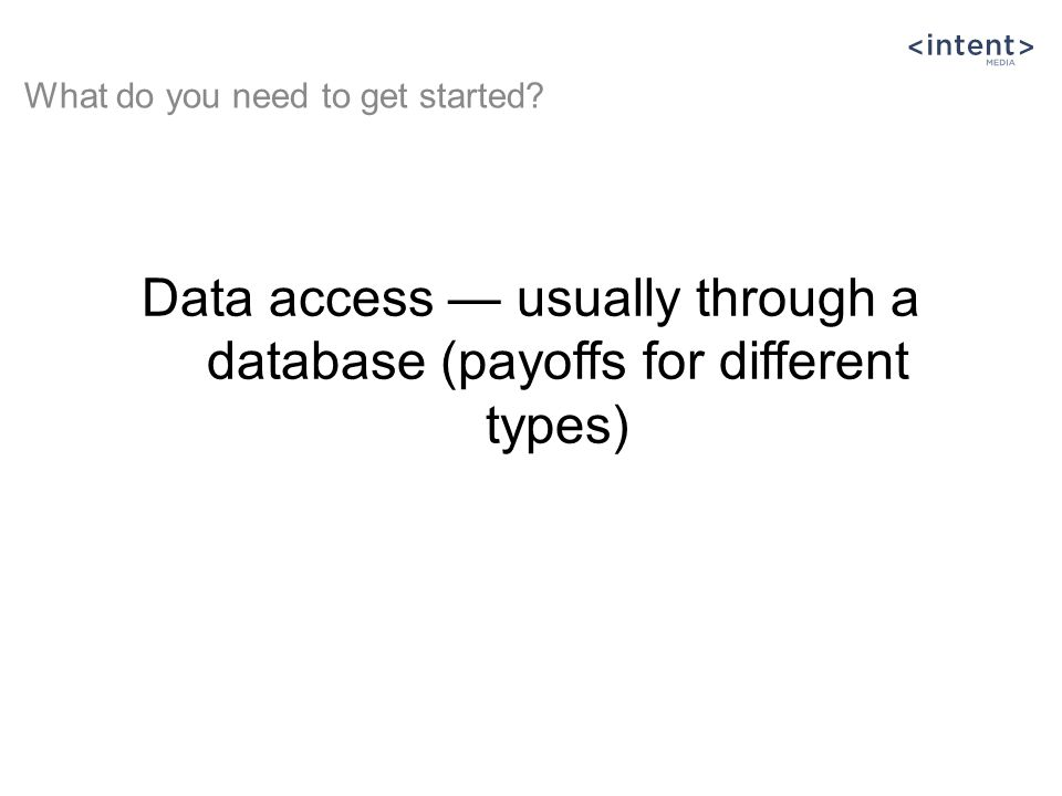 Data access — usually through a database (payoffs for different types) What do you need to get started?
