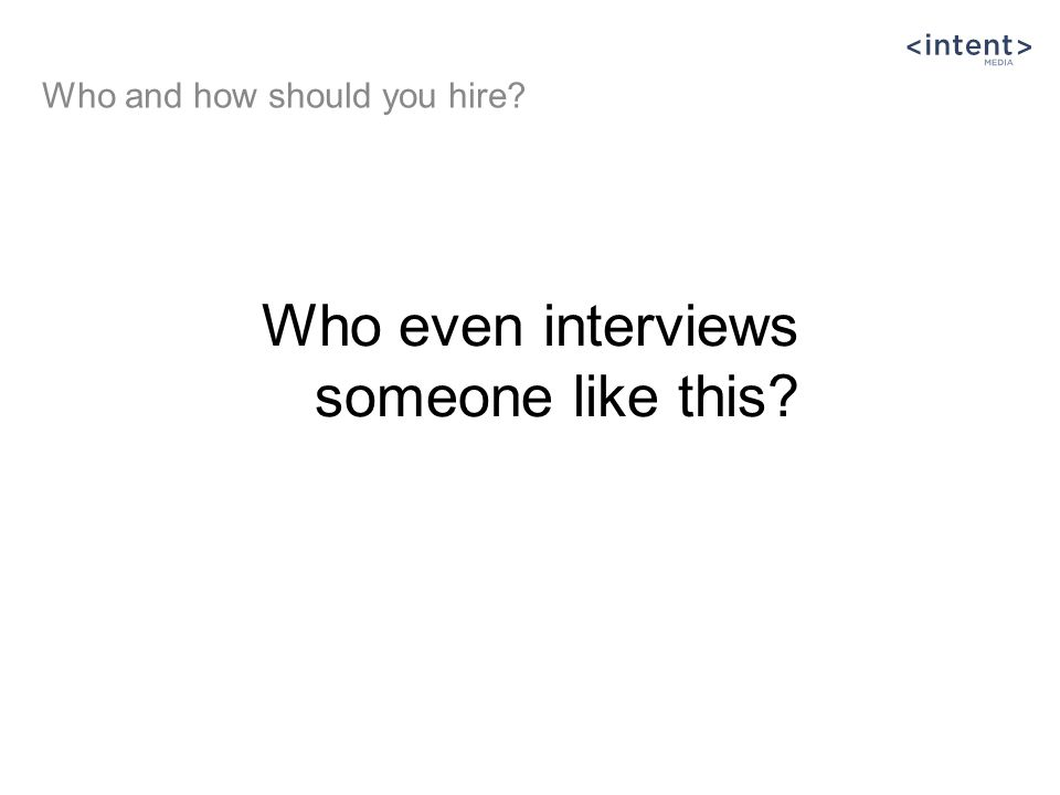 Who even interviews someone like this Who and how should you hire