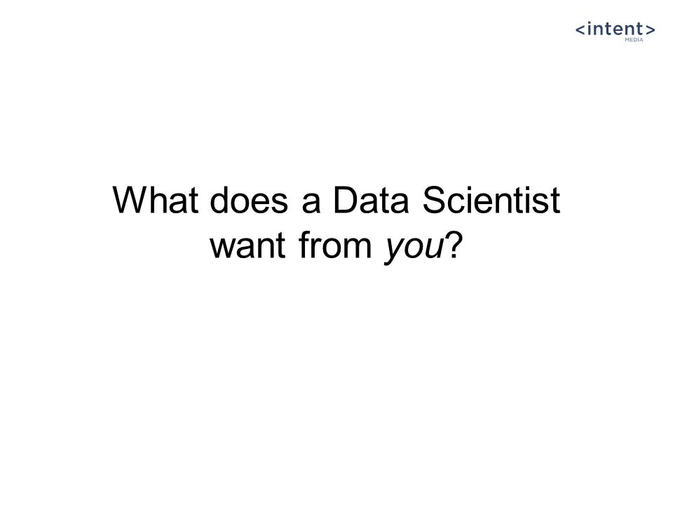 What does a Data Scientist want from you
