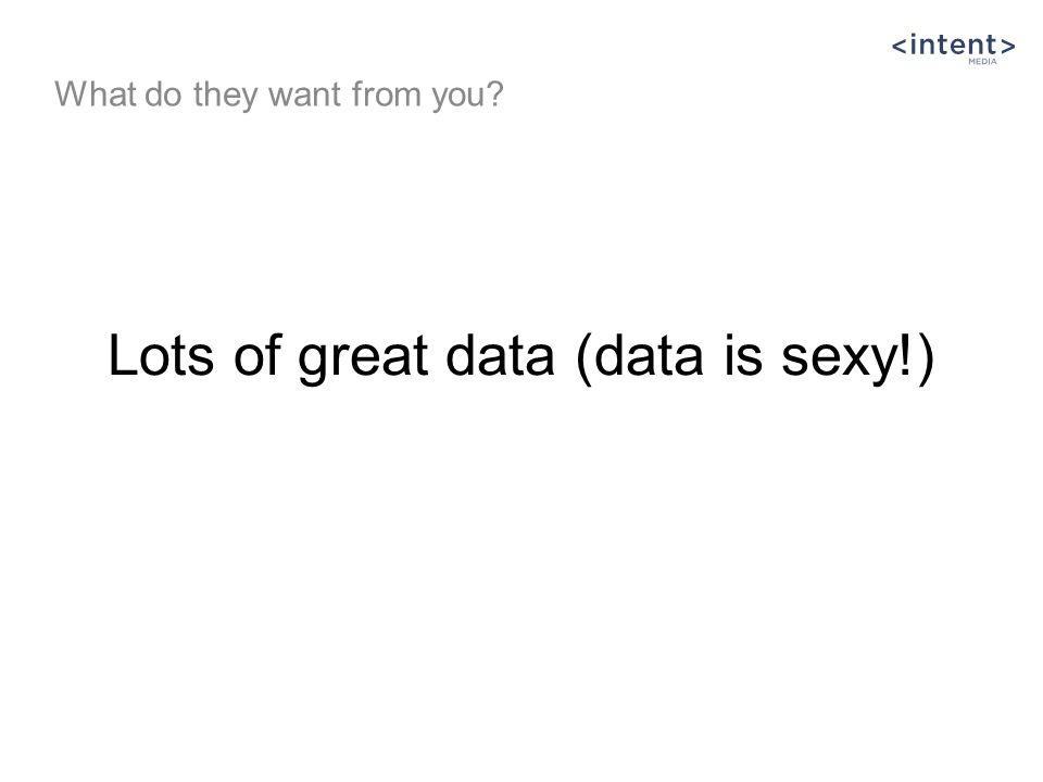 Lots of great data (data is sexy!) What do they want from you?
