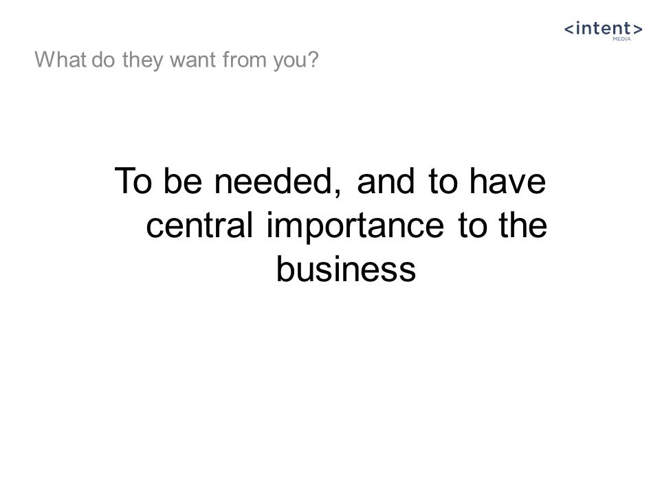 To be needed, and to have central importance to the business What do they want from you