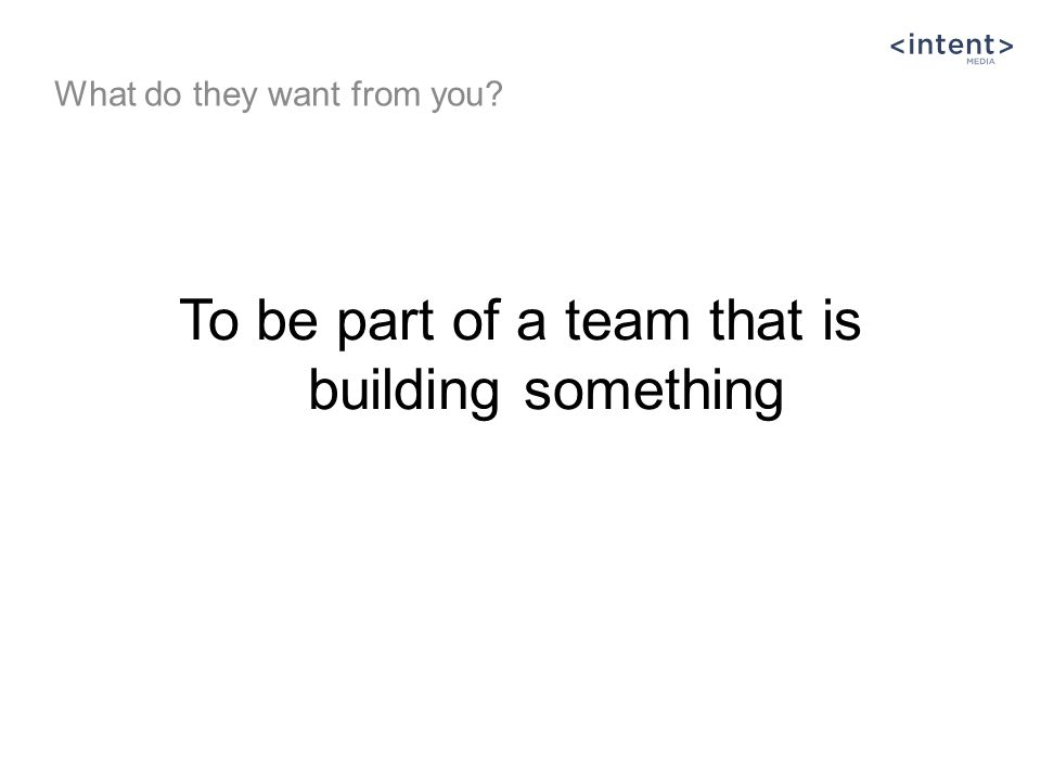 To be part of a team that is building something What do they want from you